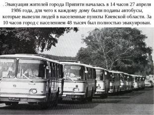 . Эвакуация жителей города Припяти началась в 14 часов 27 апреля 1986 года, д