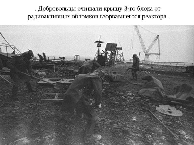 . Добровольцы очищали крышу 3-го блока от радиоактивных обломков взорвавшегос...