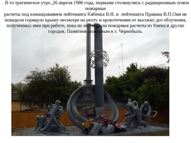 . В то трагическое утро ,26 апреля 1986 года, первыми столкнулись с радиацион...