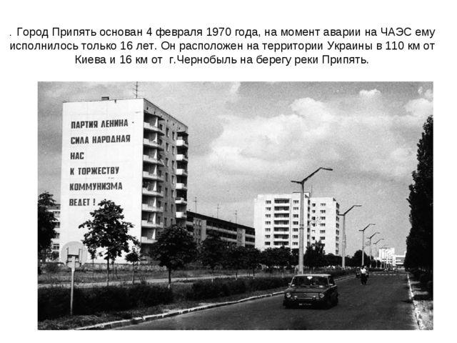 . Город Припять основан 4 февраля 1970 года, на момент аварии на ЧАЭС ему исп...
