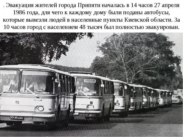 . Эвакуация жителей города Припяти началась в 14 часов 27 апреля 1986 года, д...