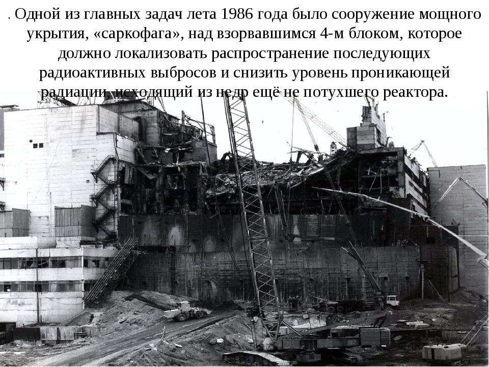 . Одной из главных задач лета 1986 года было сооружение мощного укрытия, «сар...