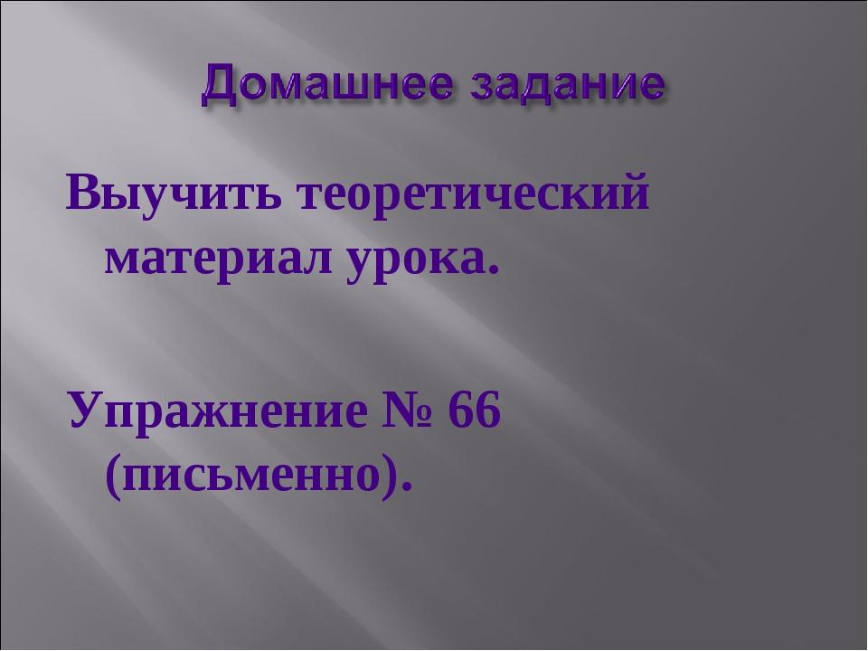 Выучить теоретический материал урока. Упражнение № 66 (письменно).