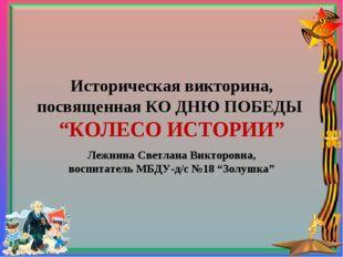 """Историческая викторина, посвященная КО ДНЮ ПОБЕДЫ """"КОЛЕСО ИСТОРИИ"""" Лежнина Св"""