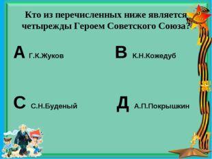 Кто из перечисленных ниже является четырежды Героем Советского Союза? А Г.К.Ж