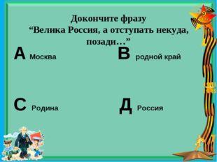 """Докончите фразу """"Велика Россия, а отступать некуда, позади…"""" А Москва В родн"""