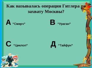 "Как называлась операция Гитлера по захвату Москвы? А ""Смерч"" В ""Ураган"" С ""Ци"