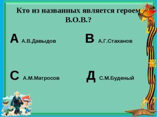 Кто из названных является героем В.О.В.? А А.В.Давыдов В А.Г.Стаханов С А.М.М