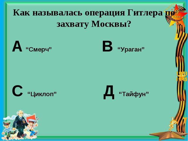 "Как называлась операция Гитлера по захвату Москвы? А ""Смерч"" В ""Ураган"" С ""Ци..."
