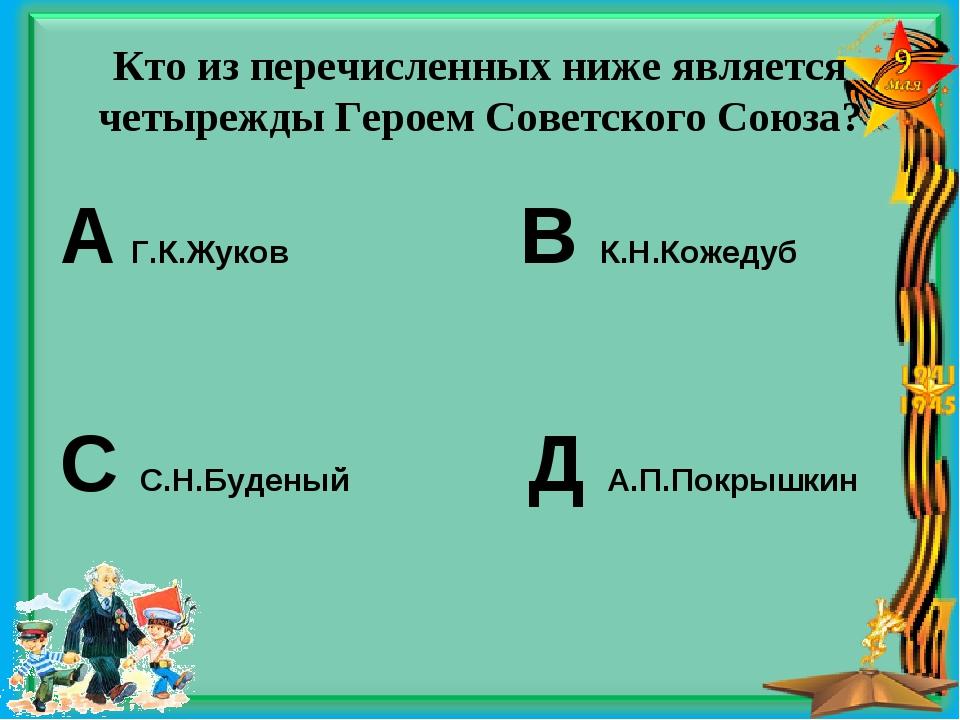 Кто из перечисленных ниже является четырежды Героем Советского Союза? А Г.К.Ж...