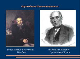 Крупнейшие благотворители Купец Платон Васильевич Голубков Фабрикант Василий