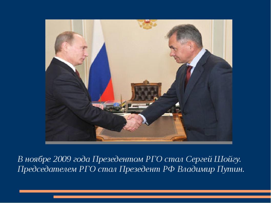 В ноябре 2009 года Презедентом РГО стал Сергей Шойгу. Председателем РГО стал...