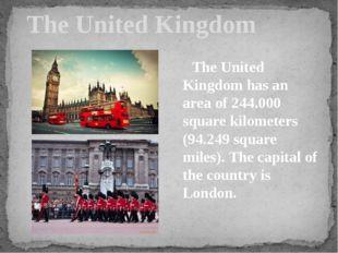 The United Kingdom The United Kingdom has an area of 244.000 square kilomete