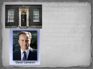The Prime Minister is based at 10 Downing Street in Westminster, London. The