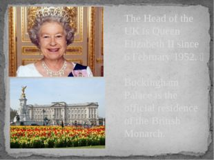 The Head of the UK is Queen Elizabeth II since 6 February 1952.  Buckingham