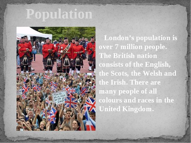 Population London's population is over 7 million people. The British nation...