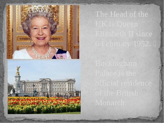 The Head of the UK is Queen Elizabeth II since 6 February 1952.  Buckingham...
