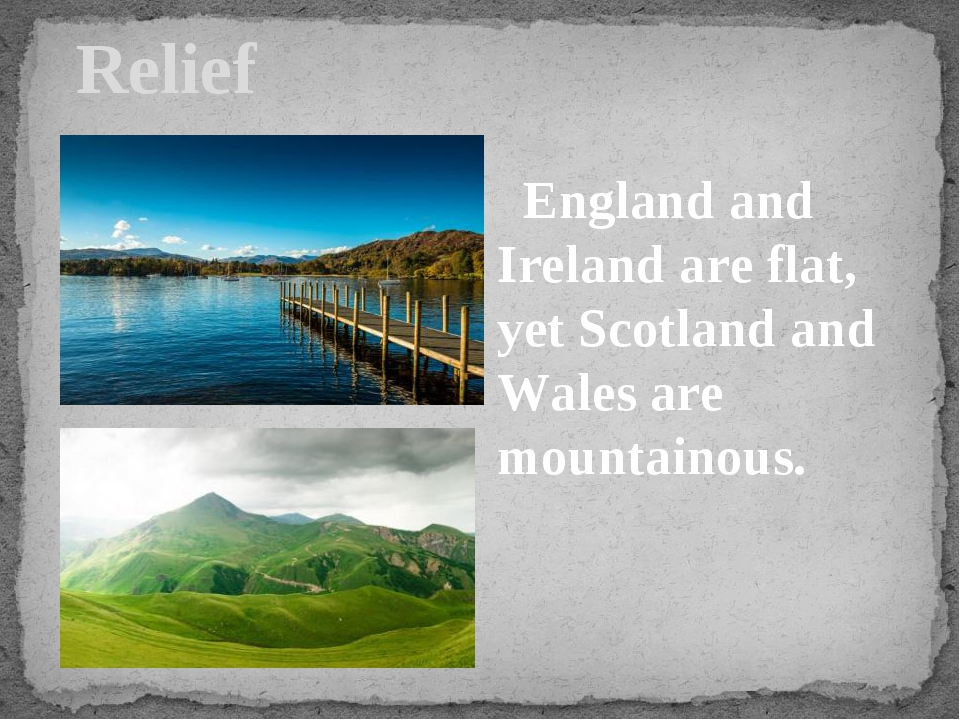 Relief England and Ireland are flat, yet Scotland and Wales are mountainous.