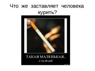 Что же заставляет человека курить?