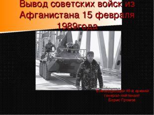 Вывод советских войск из Афганистана 15 февраля 1989года Командующий 40-й арм