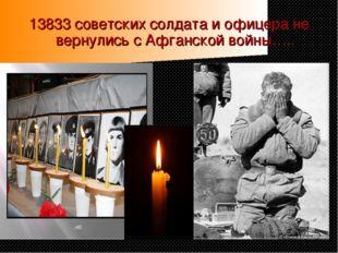 13833 советских солдата и офицера не вернулись с Афганской войны…..