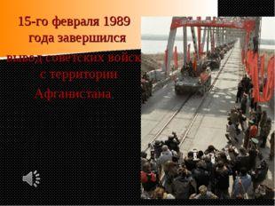 15-го февраля 1989 года завершился вывод советских войск с территории Афганис