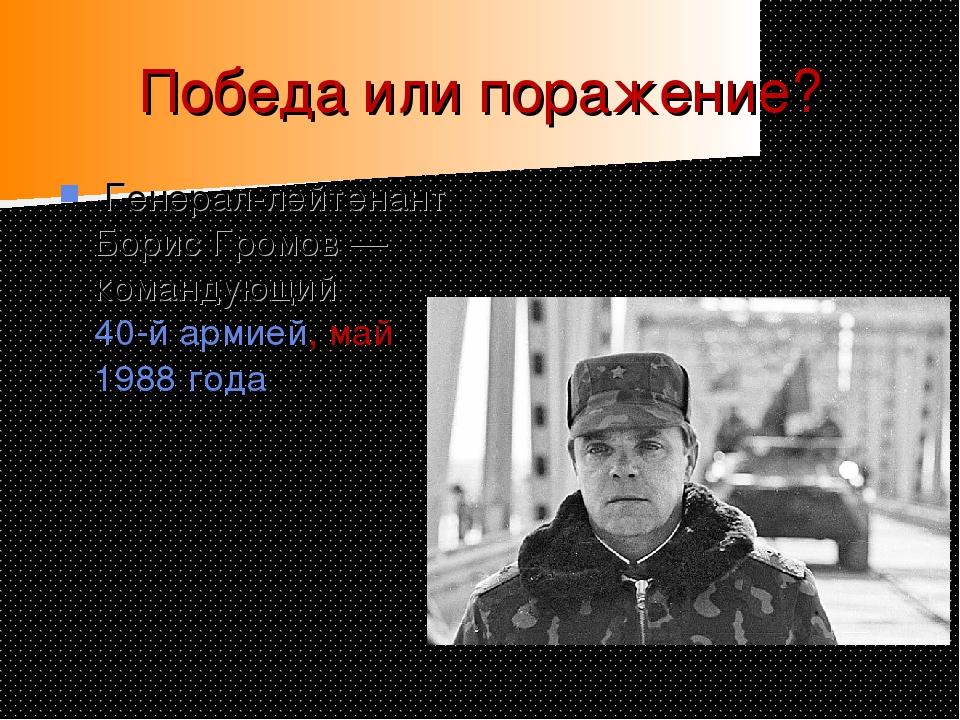 Победа или поражение? Генерал-лейтенант Борис Громов— командующий 40-й армие...