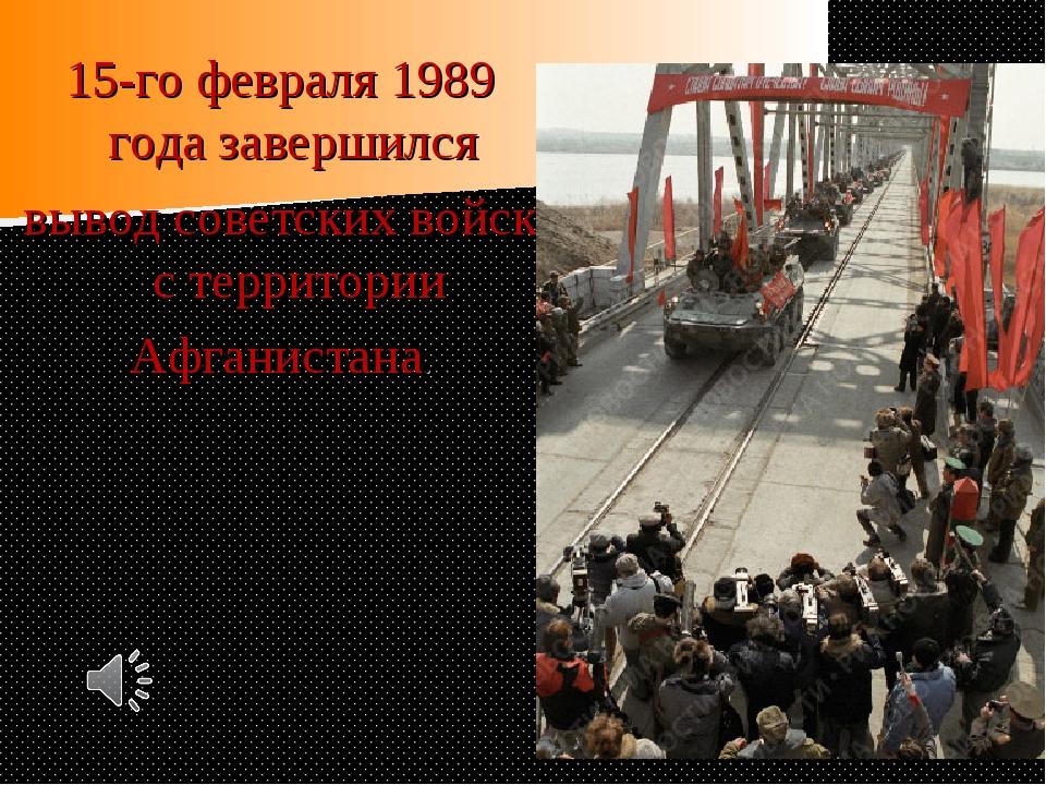 15-го февраля 1989 года завершился вывод советских войск с территории Афганис...