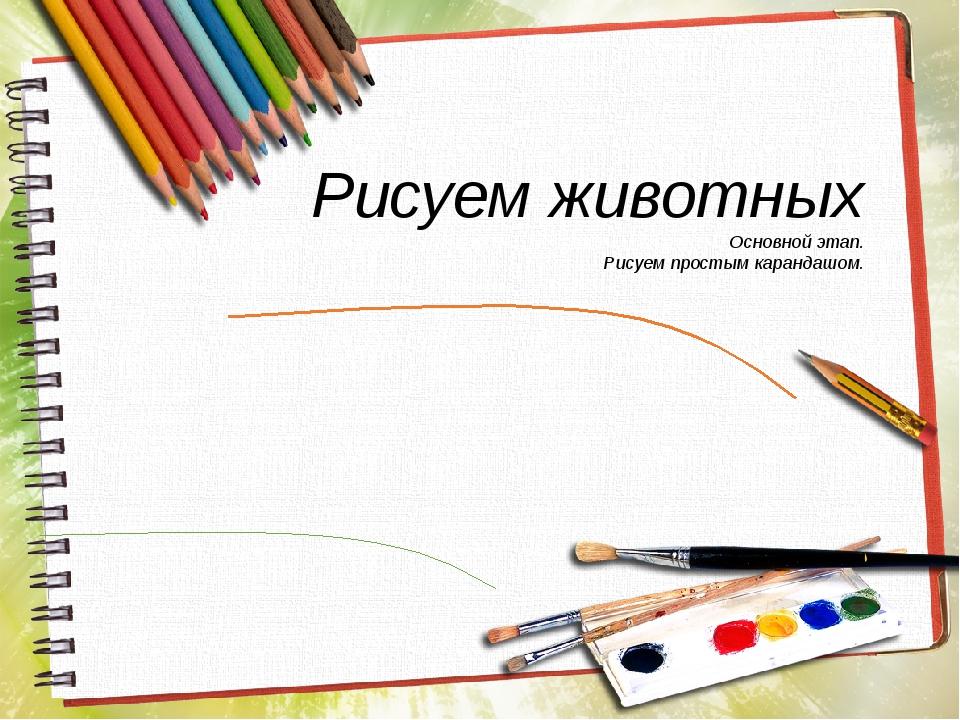 Рисуем животных Основной этап. Рисуем простым карандашом.