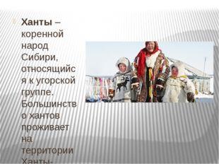 Ханты– коренной народ Сибири, относящийся к угорской группе. Большинство ха