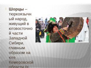 Шорцы– тюркоязычный народ, живущий в юговосточной части Западной Сибири, гл
