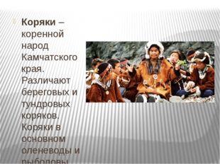 Коряки– коренной народ Камчатского края. Различают береговых и тундровых ко