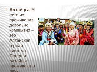 Алтайцы.Место их проживания довольно компактно – это Алтайская горная систе