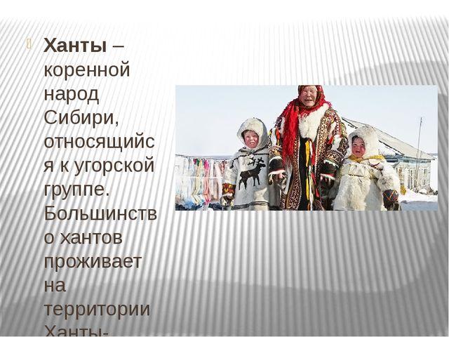 Ханты– коренной народ Сибири, относящийся к угорской группе. Большинство ха...