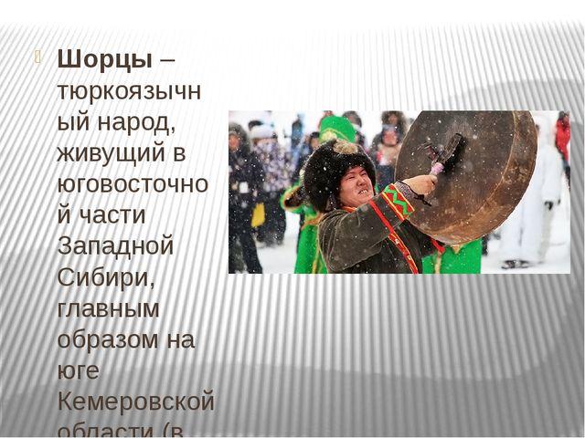 Шорцы– тюркоязычный народ, живущий в юговосточной части Западной Сибири, гл...