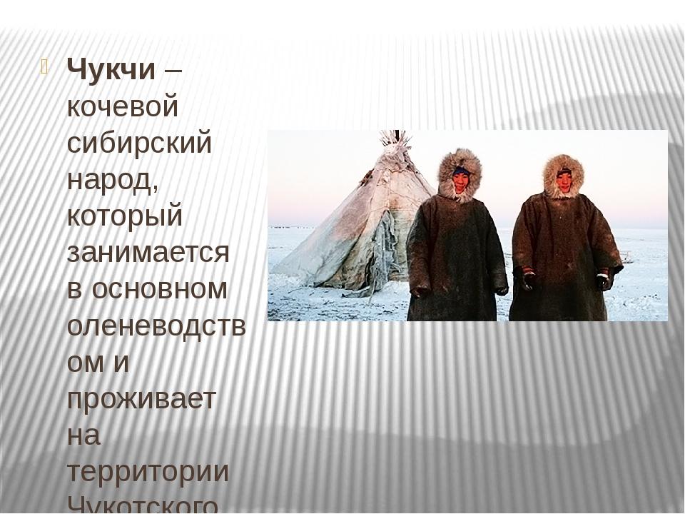 Чукчи– кочевой сибирский народ, который занимается в основном оленеводством...