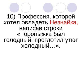 10) Профессия, которой хотел овладеть Незнайка, написав строки «Торопыжка был
