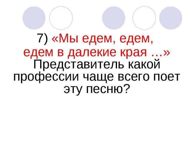 7) «Мы едем, едем, едем в далекие края …» Представитель какой профессии чаще...