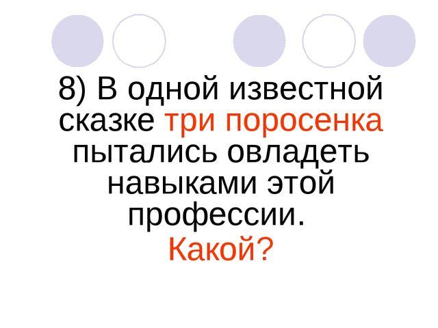 8) В одной известной сказке три поросенка пытались овладеть навыками этой про...
