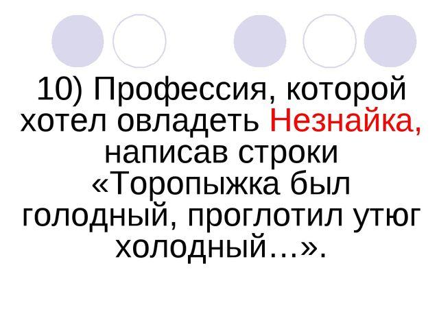 10) Профессия, которой хотел овладеть Незнайка, написав строки «Торопыжка был...