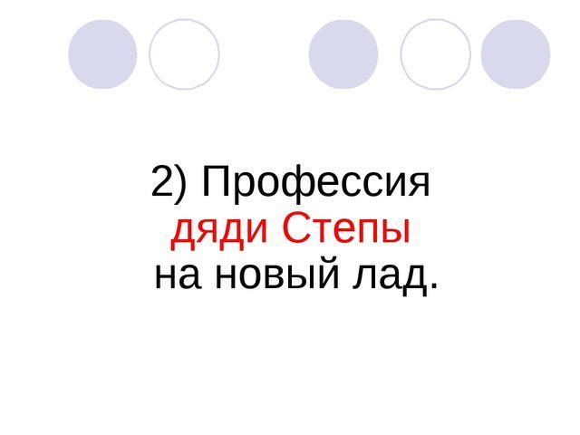 2) Профессия дяди Степы на новый лад.