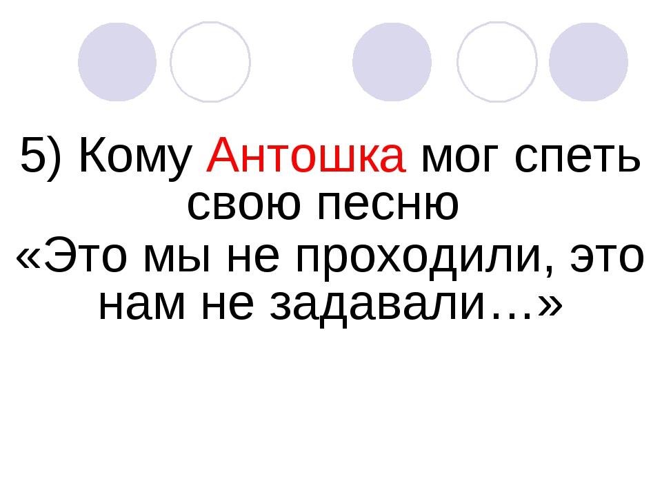5) Кому Антошка мог спеть свою песню «Это мы не проходили, это нам не задавал...