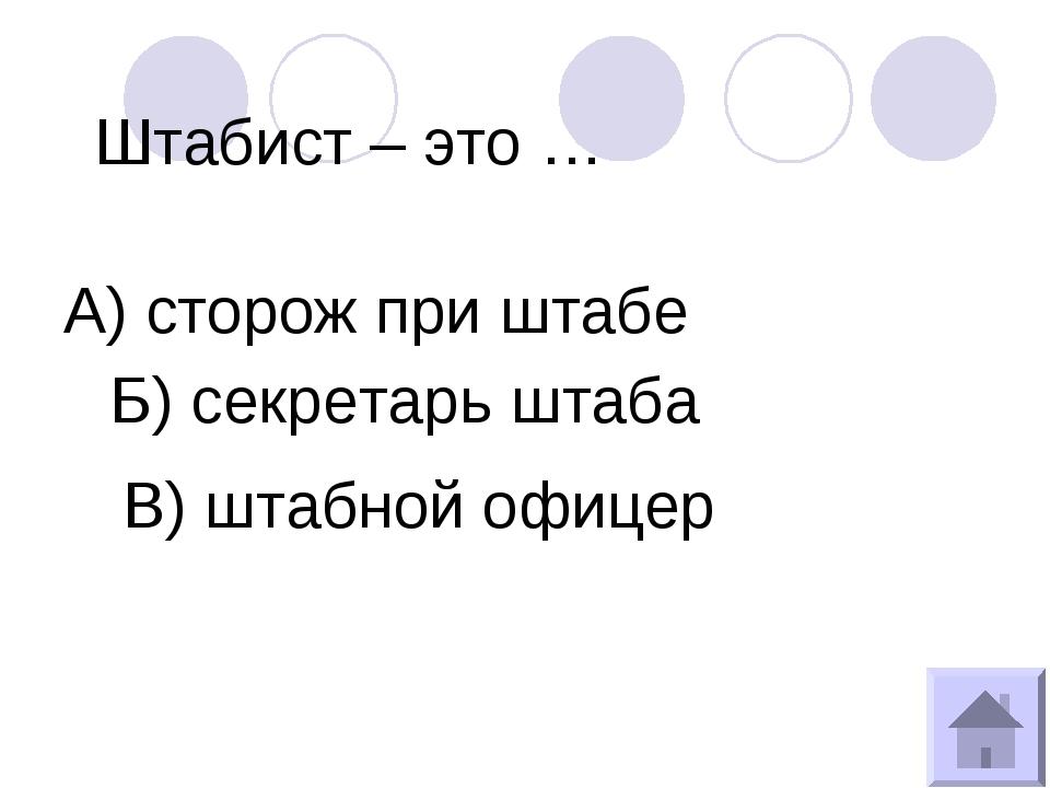 Штабист – это … А) сторож при штабе Б) секретарь штаба В) штабной офицер