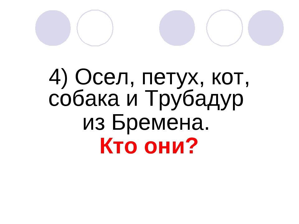 4) Осел, петух, кот, собака и Трубадур из Бремена. Кто они?