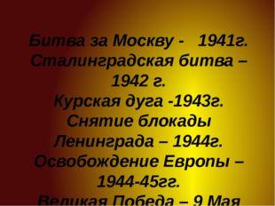 Битва за Москву - 1941г. Сталинградская битва – 1942 г. Курская дуга -1943г.