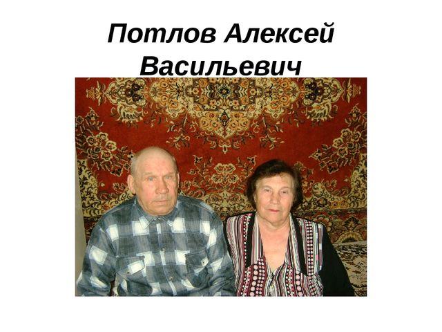 Потлов Алексей Васильевич Потлова Валентина Георгиевна