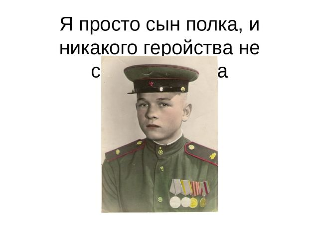 Я просто сын полка, и никакого геройства не совершил пока