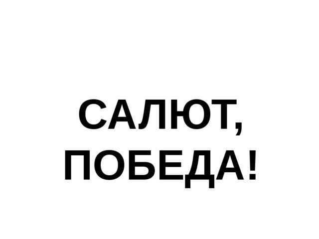 САЛЮТ, ПОБЕДА!