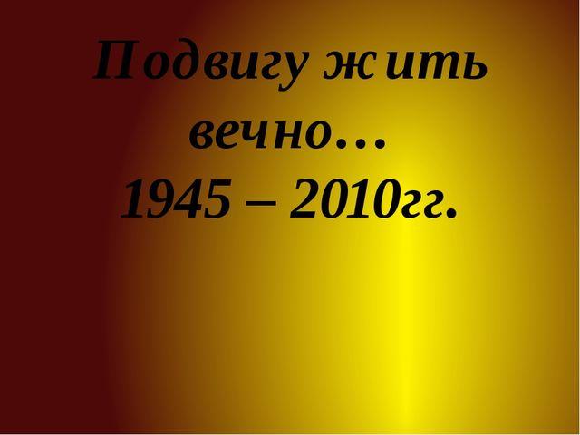 Подвигу жить вечно… 1945 – 2010гг.