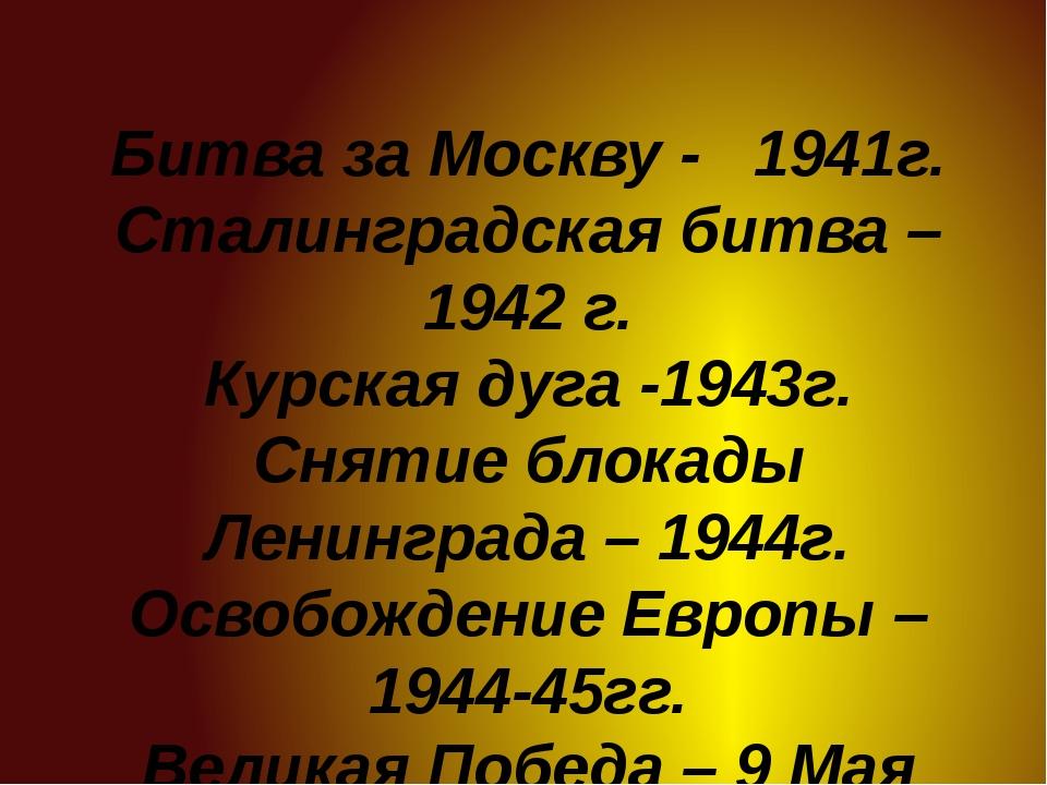 Битва за Москву - 1941г. Сталинградская битва – 1942 г. Курская дуга -1943г....